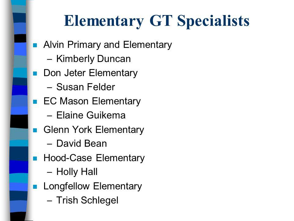 Elementary GT Specialists n Alvin Primary and Elementary –Kimberly Duncan n Don Jeter Elementary –Susan Felder n EC Mason Elementary –Elaine Guikema n