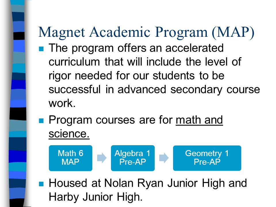 Magnet Academic Program (MAP) n The program offers an accelerated curriculum that will include the level of rigor needed for our students to be successful in advanced secondary course work.