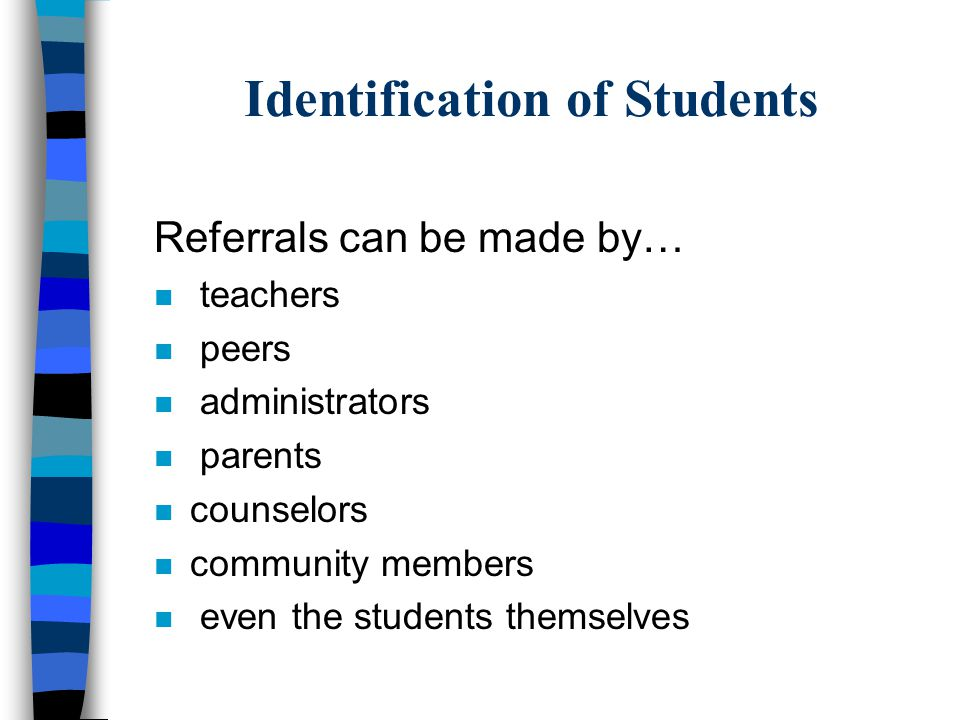 Identification of Students Referrals can be made by… n teachers n peers n administrators n parents n counselors n community members n even the students themselves