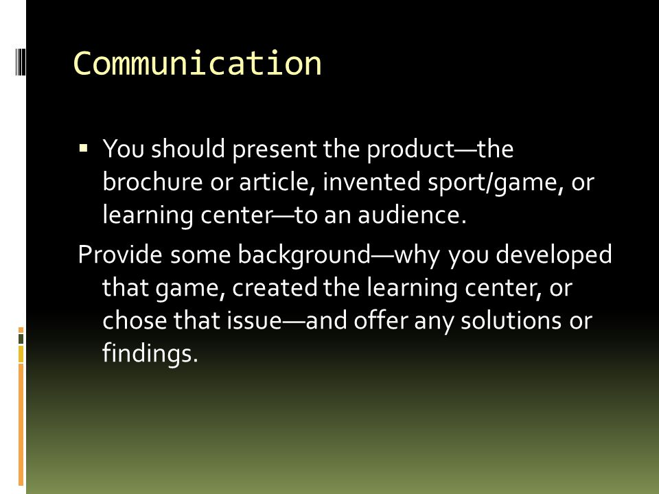 Communication  You should present the product—the brochure or article, invented sport/game, or learning center—to an audience.