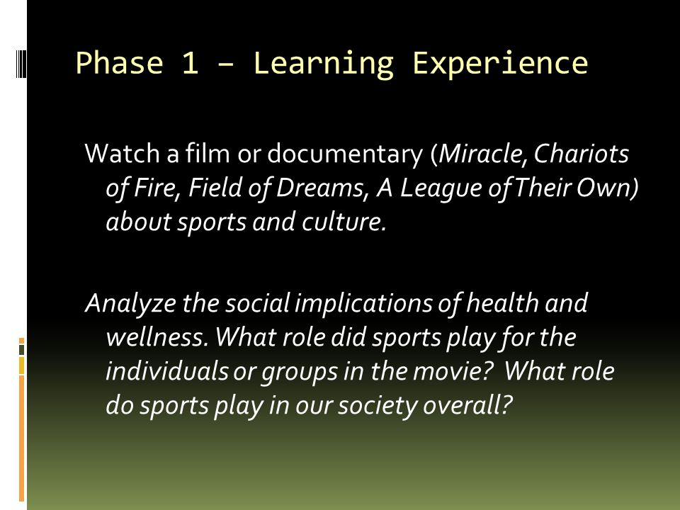 Phase 1 – Learning Experience Watch a film or documentary (Miracle, Chariots of Fire, Field of Dreams, A League of Their Own) about sports and culture.