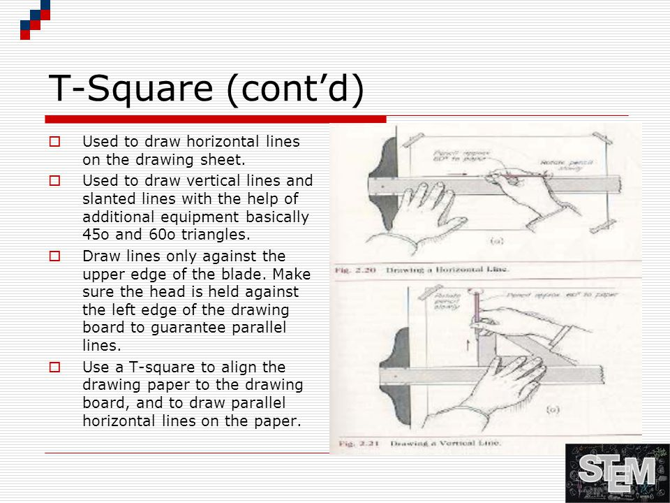 T-Square (cont'd)  Used to draw horizontal lines on the drawing sheet.  Used to draw vertical lines and slanted lines with the help of additional eq