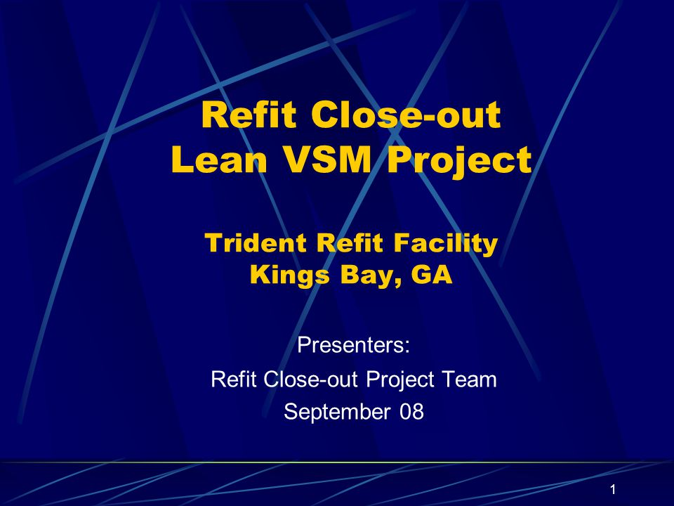 1 Refit Close-out Lean VSM Project Trident Refit Facility Kings Bay, GA Presenters: Refit Close-out Project Team September 08