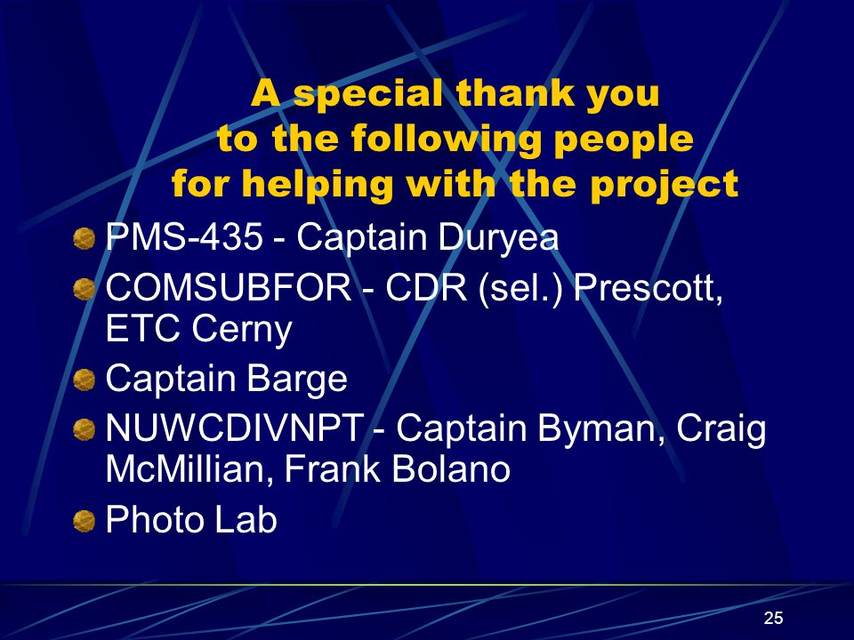 25 A special thank you to the following people for helping with the project PMS-435 - Captain Duryea COMSUBFOR - CDR (sel.) Prescott, ETC Cerny Captain Barge NUWCDIVNPT - Captain Byman, Craig McMillian, Frank Bolano Photo Lab