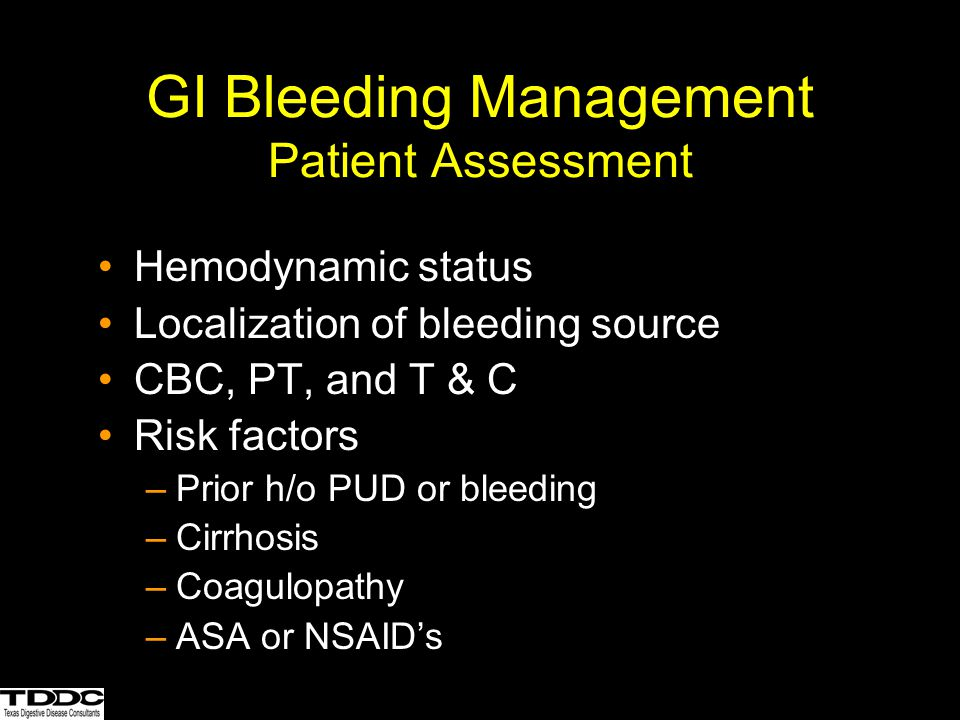 GI Bleeding Management Patient Assessment Hemodynamic status Localization of bleeding source CBC, PT, and T & C Risk factors –Prior h/o PUD or bleedin