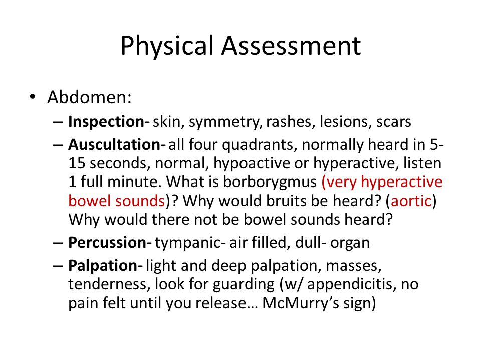 Physical Assessment Abdomen: – Inspection- skin, symmetry, rashes, lesions, scars – Auscultation- all four quadrants, normally heard in 5- 15 seconds,