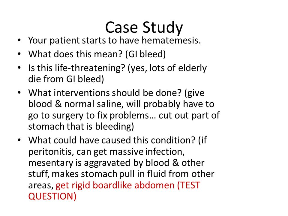 Case Study Your patient starts to have hematemesis. What does this mean? (GI bleed) Is this life-threatening? (yes, lots of elderly die from GI bleed)