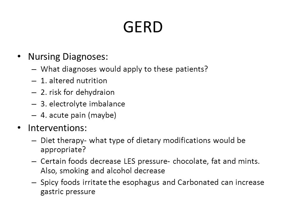 GERD Nursing Diagnoses: – What diagnoses would apply to these patients? – 1. altered nutrition – 2. risk for dehydraion – 3. electrolyte imbalance – 4