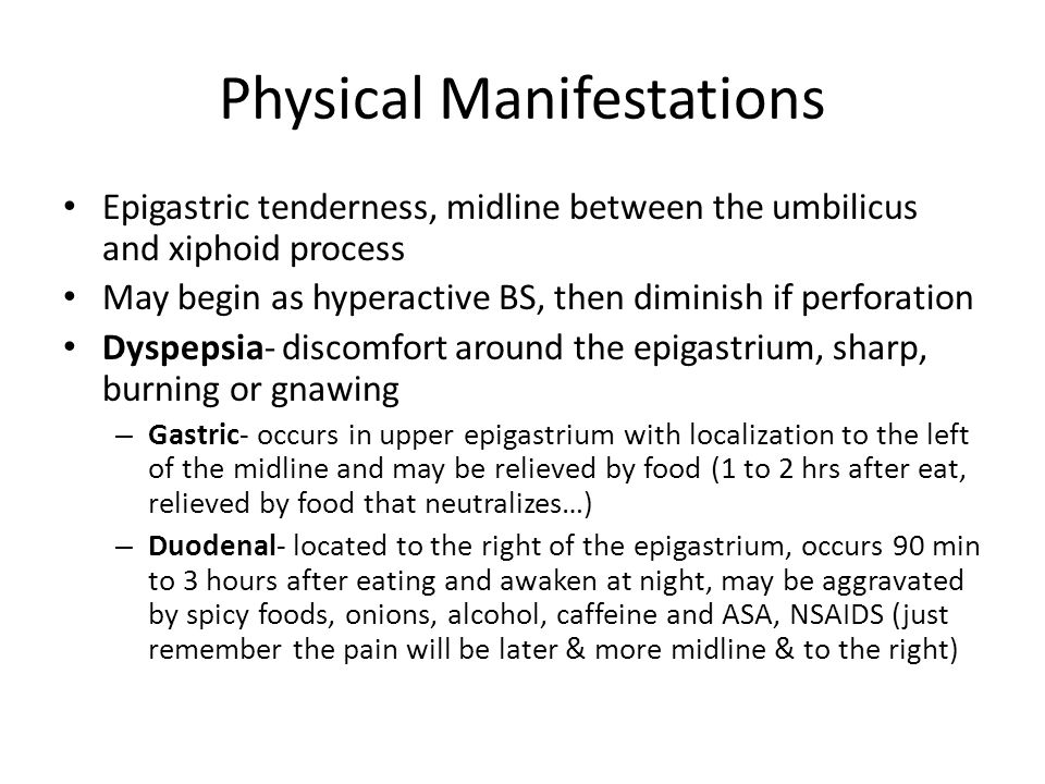 Physical Manifestations Epigastric tenderness, midline between the umbilicus and xiphoid process May begin as hyperactive BS, then diminish if perfora