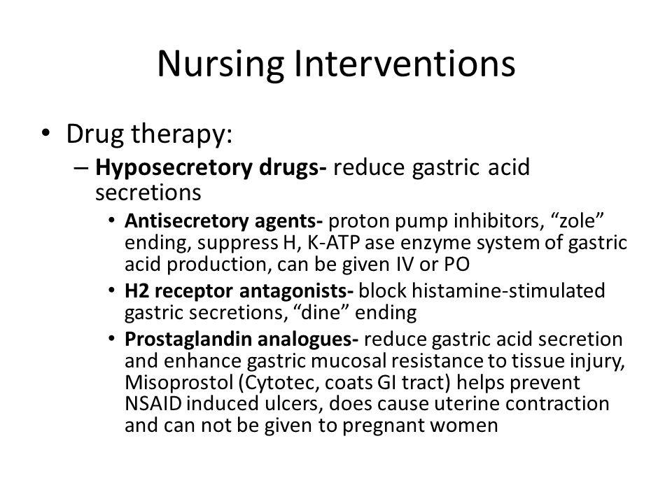 "Nursing Interventions Drug therapy: – Hyposecretory drugs- reduce gastric acid secretions Antisecretory agents- proton pump inhibitors, ""zole"" ending,"