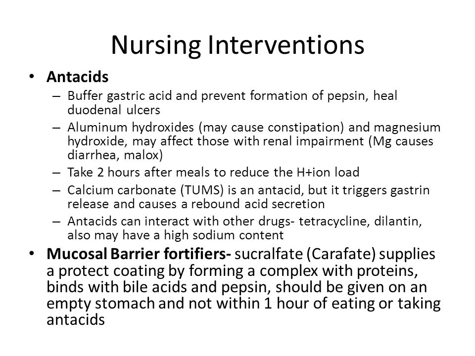 Nursing Interventions Antacids – Buffer gastric acid and prevent formation of pepsin, heal duodenal ulcers – Aluminum hydroxides (may cause constipati