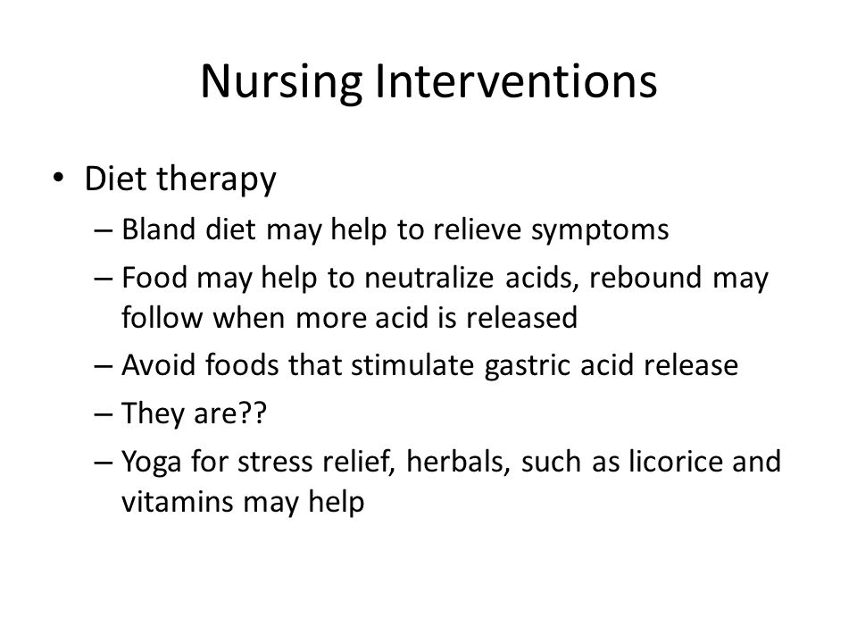 Nursing Interventions Diet therapy – Bland diet may help to relieve symptoms – Food may help to neutralize acids, rebound may follow when more acid is