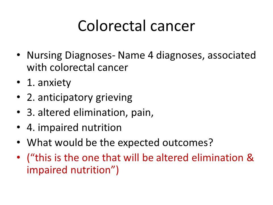 Colorectal cancer Nursing Diagnoses- Name 4 diagnoses, associated with colorectal cancer 1. anxiety 2. anticipatory grieving 3. altered elimination, p