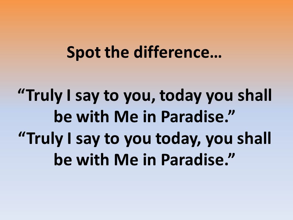Spot the difference… Truly I say to you, today you shall be with Me in Paradise. Truly I say to you today, you shall be with Me in Paradise.