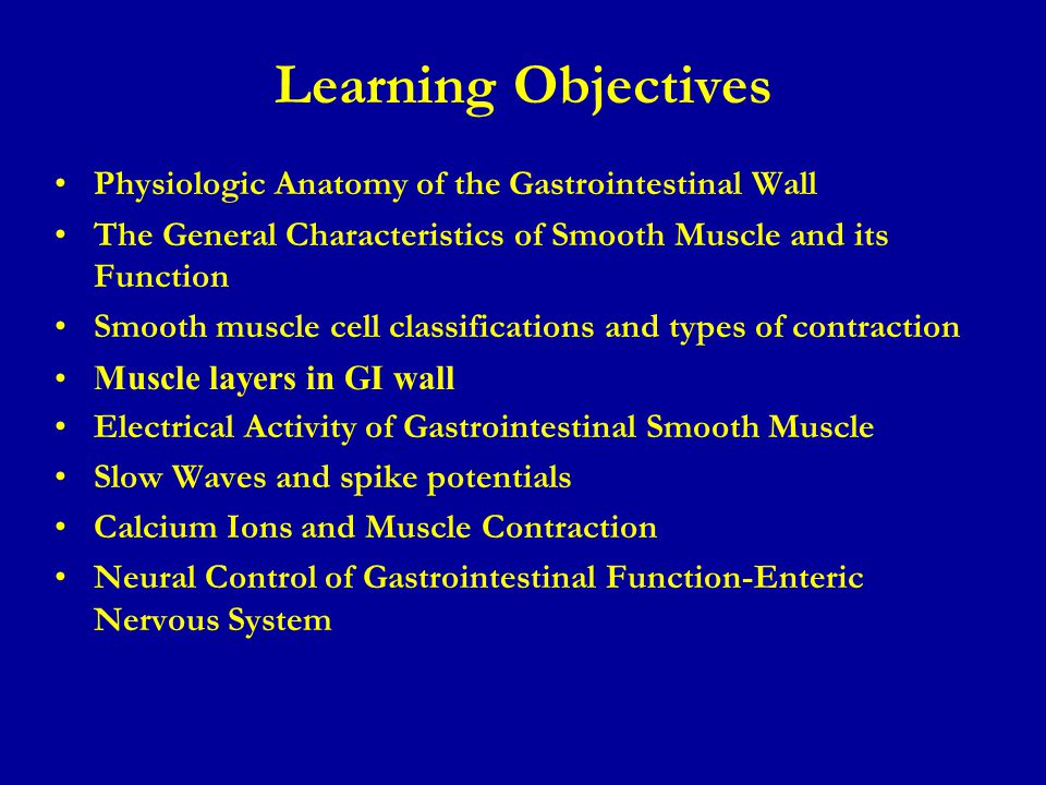 Learning Objectives Physiologic Anatomy of the Gastrointestinal Wall The General Characteristics of Smooth Muscle and its Function Smooth muscle cell classifications and types of contraction Muscle layers in GI wall Electrical Activity of Gastrointestinal Smooth Muscle Slow Waves and spike potentials Calcium Ions and Muscle Contraction Neural Control of Gastrointestinal Function-Enteric Nervous System