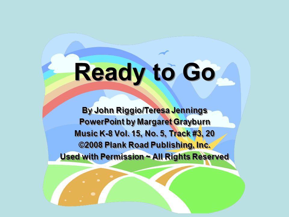 Ready to Go By John Riggio/Teresa Jennings PowerPoint by Margaret Grayburn Music K-8 Vol. 15, No. 5, Track #3, 20 ©2008 Plank Road Publishing, Inc. Us