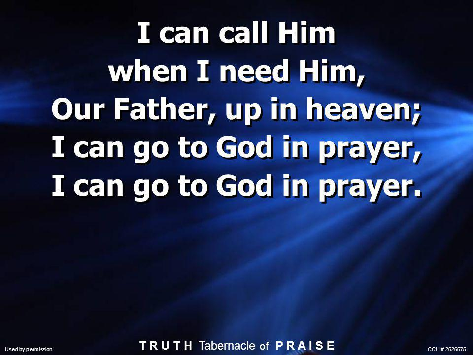 I can call Him when I need Him, Our Father, up in heaven; I can go to God in prayer, I can go to God in prayer.