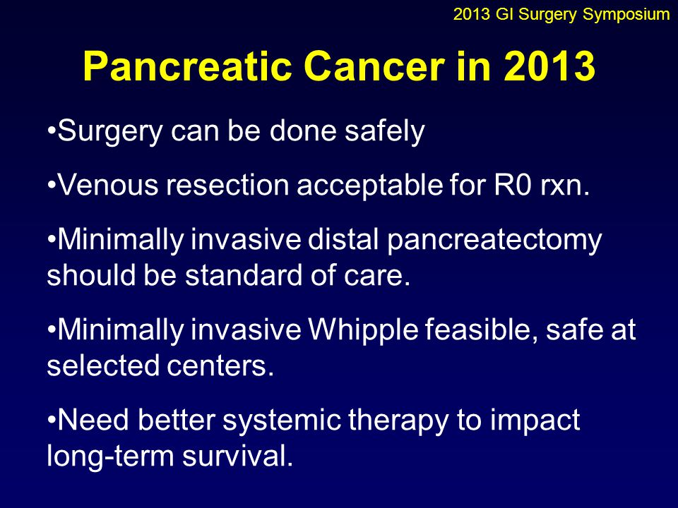 Pancreatic Cancer in 2013 Surgery can be done safely Venous resection acceptable for R0 rxn. Minimally invasive distal pancreatectomy should be standa