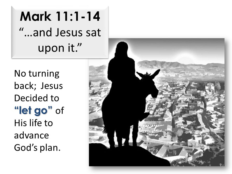 Mark 11:1-14 …and Jesus sat upon it. No turning back; Jesus Decided to let go let go of His life to advance God's plan.