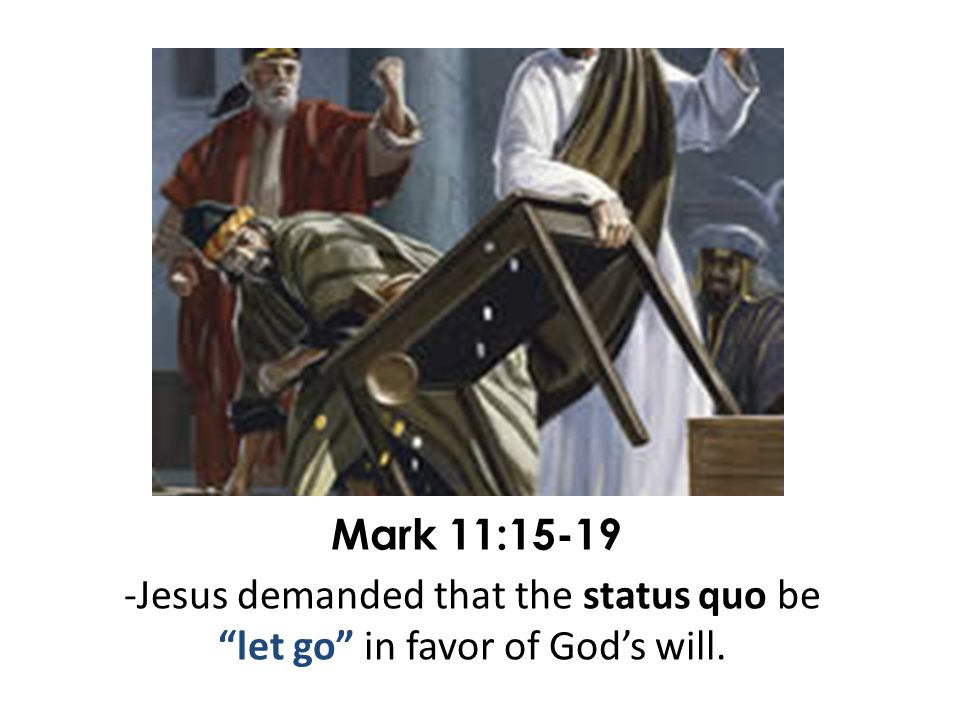 Mark 11:15-19 -Jesus demanded that the status quo be let go in favor of God's will.