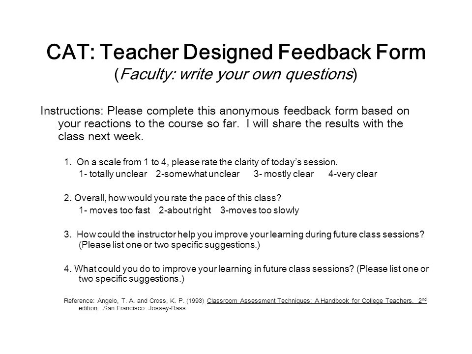 CAT: Teacher Designed Feedback Form (Faculty: write your own questions) Instructions: Please complete this anonymous feedback form based on your reactions to the course so far.