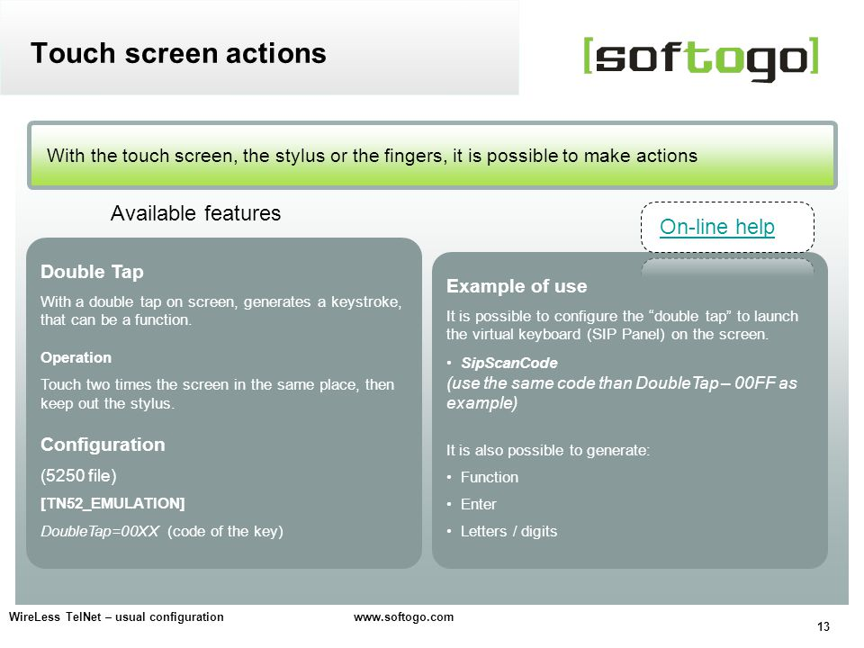 13 WireLess TelNet – usual configuration www.softogo.com With the touch screen, the stylus or the fingers, it is possible to make actions Touch screen actions Available features Double Tap With a double tap on screen, generates a keystroke, that can be a function.