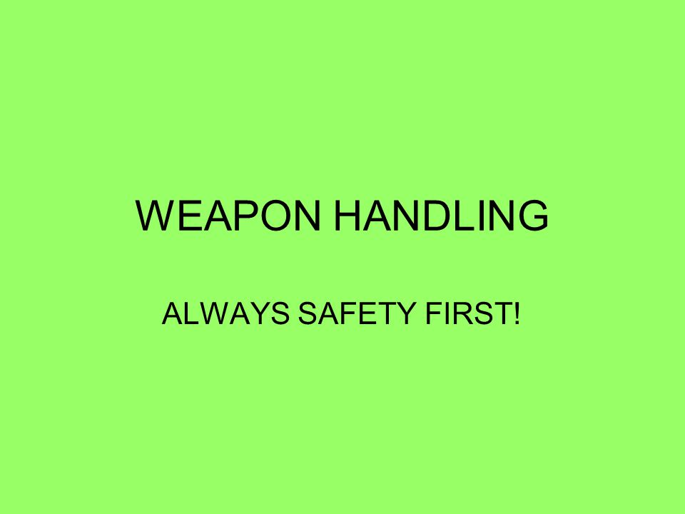 RULES FOR THE SAFE HANDLING OF WEAPONS THE FOLLOWING RULES APPLY, AT ALL TIMES, TO THE HANDLING OF WEAPONS: A.