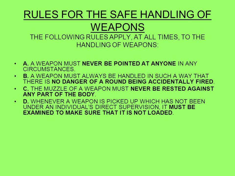 RULES FOR THE SAFE HANDLING OF WEAPONS THE FOLLOWING RULES APPLY, AT ALL TIMES, TO THE HANDLING OF WEAPONS: E.