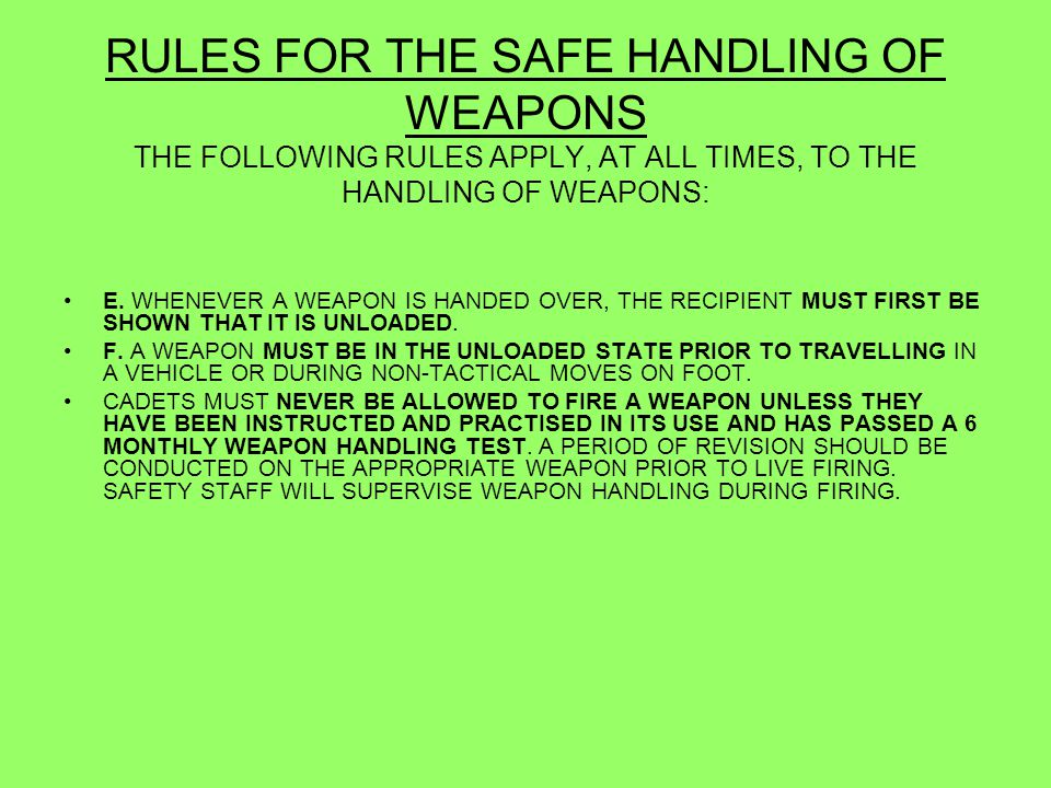 SAFE HANDLING WITH A MAGAZINE FITTED 1.SAFETY CATCH ON UNLESS YOU ARE TOLD OTHERWISE 2.FINGER OF THE TRIGGER UNLESS ACTUALLY FIRING 3.RIFLE IS UNLOADED ON COMMAND OR WHEN YOU ARE UNABLE TO ENSURE ITS SAFETY e.g.