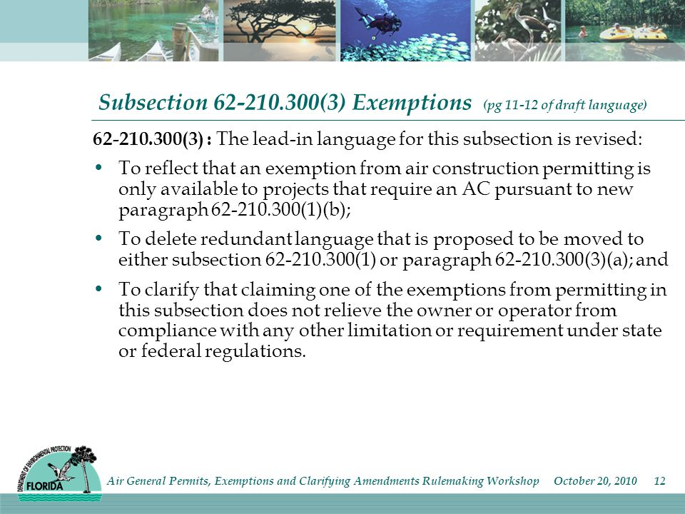 Subsection (3) Exemptions (pg of draft language) (3) : The lead-in language for this subsection is revised: To reflect that an exemption from air construction permitting is only available to projects that require an AC pursuant to new paragraph (1)(b); To delete redundant language that is proposed to be moved to either subsection (1) or paragraph (3)(a); and To clarify that claiming one of the exemptions from permitting in this subsection does not relieve the owner or operator from compliance with any other limitation or requirement under state or federal regulations.
