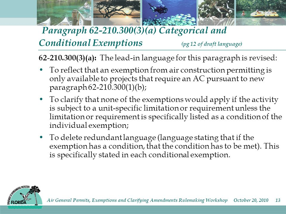 Paragraph (3)(a) Categorical and Conditional Exemptions (pg 12 of draft language) (3)(a): The lead-in language for this paragraph is revised: To reflect that an exemption from air construction permitting is only available to projects that require an AC pursuant to new paragraph (1)(b); To clarify that none of the exemptions would apply if the activity is subject to a unit-specific limitation or requirement unless the limitation or requirement is specifically listed as a condition of the individual exemption; To delete redundant language (language stating that if the exemption has a condition, that the condition has to be met).