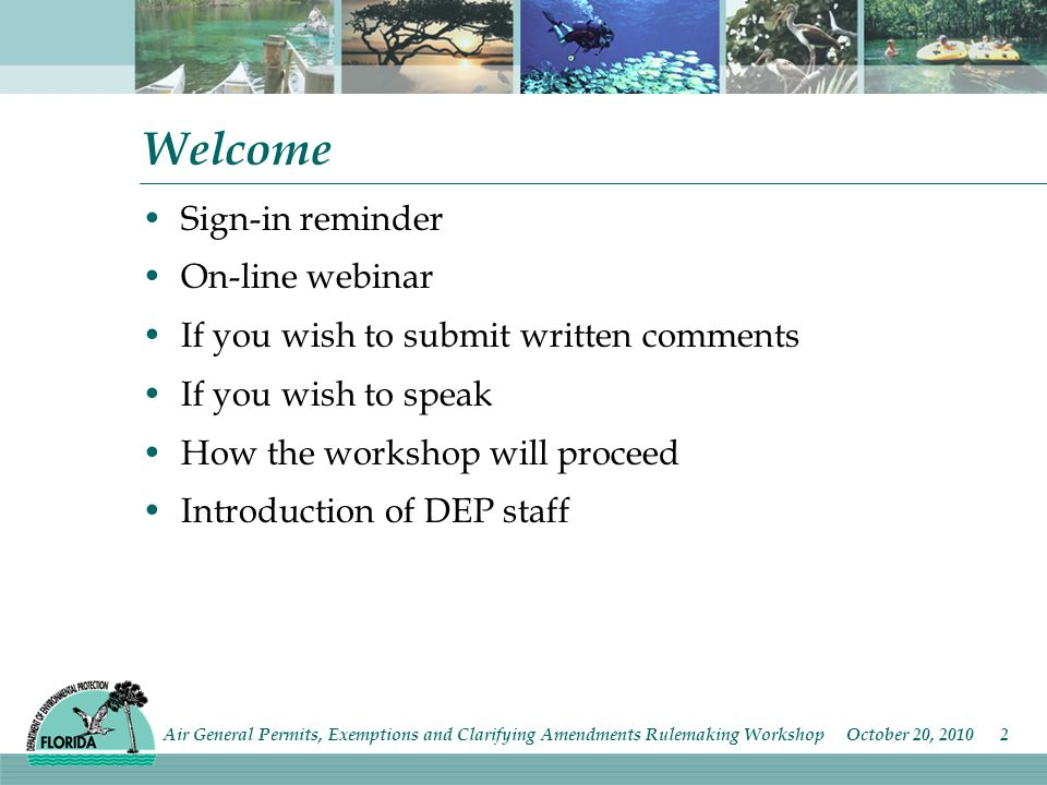 Welcome Sign-in reminder On-line webinar If you wish to submit written comments If you wish to speak How the workshop will proceed Introduction of DEP staff Air General Permits, Exemptions and Clarifying Amendments Rulemaking Workshop October 20,