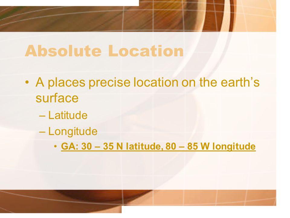 Absolute Location A places precise location on the earth's surface –Latitude –Longitude GA: 30 – 35 N latitude, 80 – 85 W longitude
