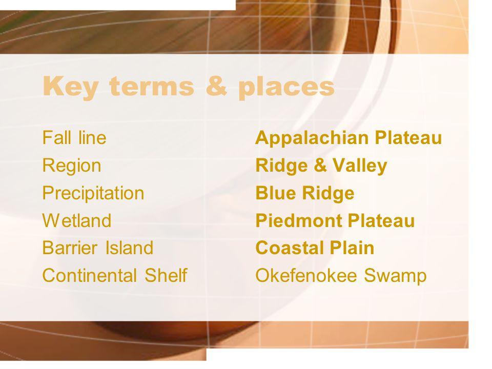 Key terms & places Fall line Region Precipitation Wetland Barrier Island Continental Shelf Appalachian Plateau Ridge & Valley Blue Ridge Piedmont Plat
