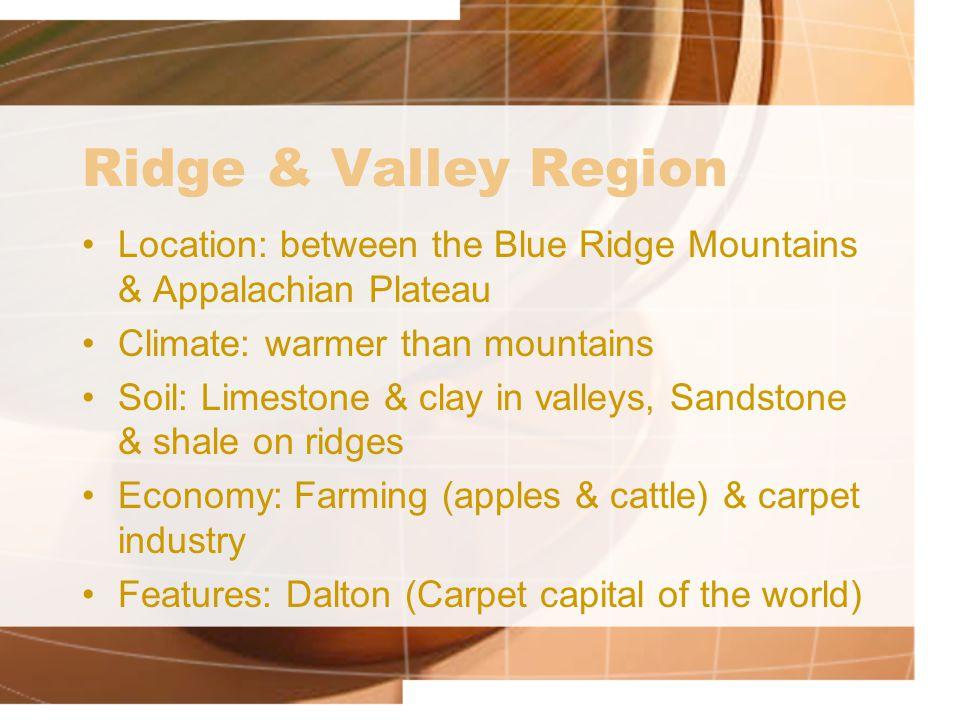 Ridge & Valley Region Location: between the Blue Ridge Mountains & Appalachian Plateau Climate: warmer than mountains Soil: Limestone & clay in valley
