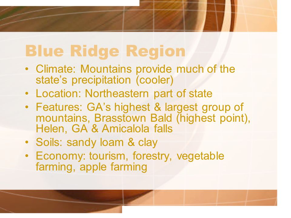 Blue Ridge Region Climate: Mountains provide much of the state's precipitation (cooler) Location: Northeastern part of state Features: GA's highest &