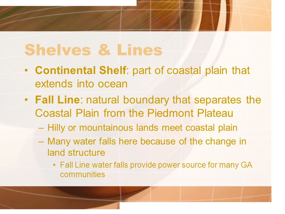 Shelves & Lines Continental Shelf: part of coastal plain that extends into ocean Fall Line: natural boundary that separates the Coastal Plain from the