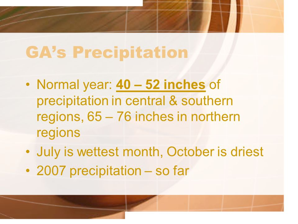 GA's Precipitation Normal year: 40 – 52 inches of precipitation in central & southern regions, 65 – 76 inches in northern regions July is wettest mont