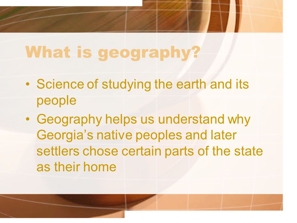 What is geography? Science of studying the earth and its people Geography helps us understand why Georgia's native peoples and later settlers chose ce