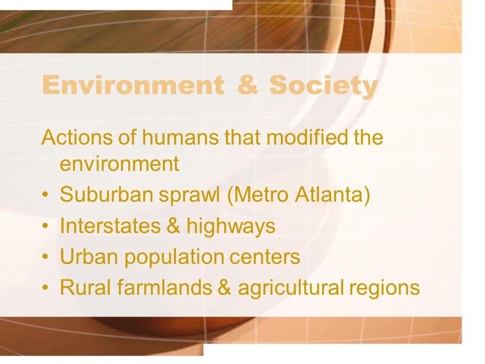 Environment & Society Actions of humans that modified the environment Suburban sprawl (Metro Atlanta) Interstates & highways Urban population centers