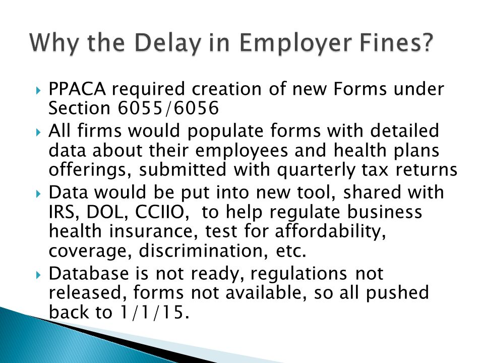  PPACA required creation of new Forms under Section 6055/6056  All firms would populate forms with detailed data about their employees and health plans offerings, submitted with quarterly tax returns  Data would be put into new tool, shared with IRS, DOL, CCIIO, to help regulate business health insurance, test for affordability, coverage, discrimination, etc.