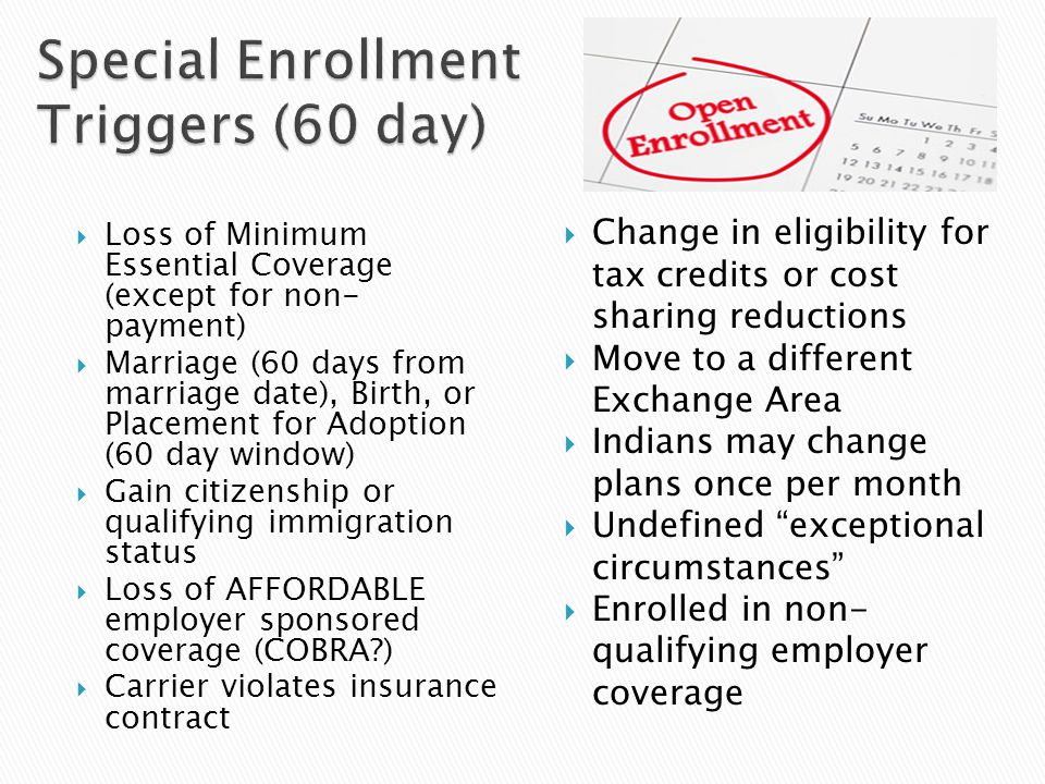  Loss of Minimum Essential Coverage (except for non- payment)  Marriage (60 days from marriage date), Birth, or Placement for Adoption (60 day window)  Gain citizenship or qualifying immigration status  Loss of AFFORDABLE employer sponsored coverage (COBRA )  Carrier violates insurance contract  Change in eligibility for tax credits or cost sharing reductions  Move to a different Exchange Area  Indians may change plans once per month  Undefined exceptional circumstances  Enrolled in non- qualifying employer coverage