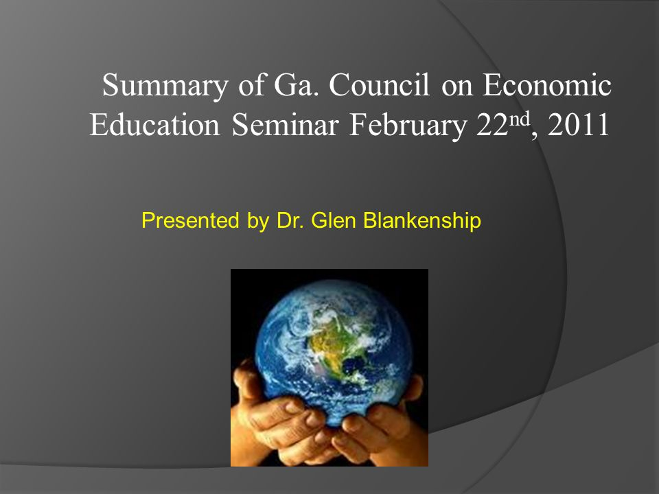 Summary of Ga. Council on Economic Education Seminar February 22 nd, 2011 Presented by Dr.