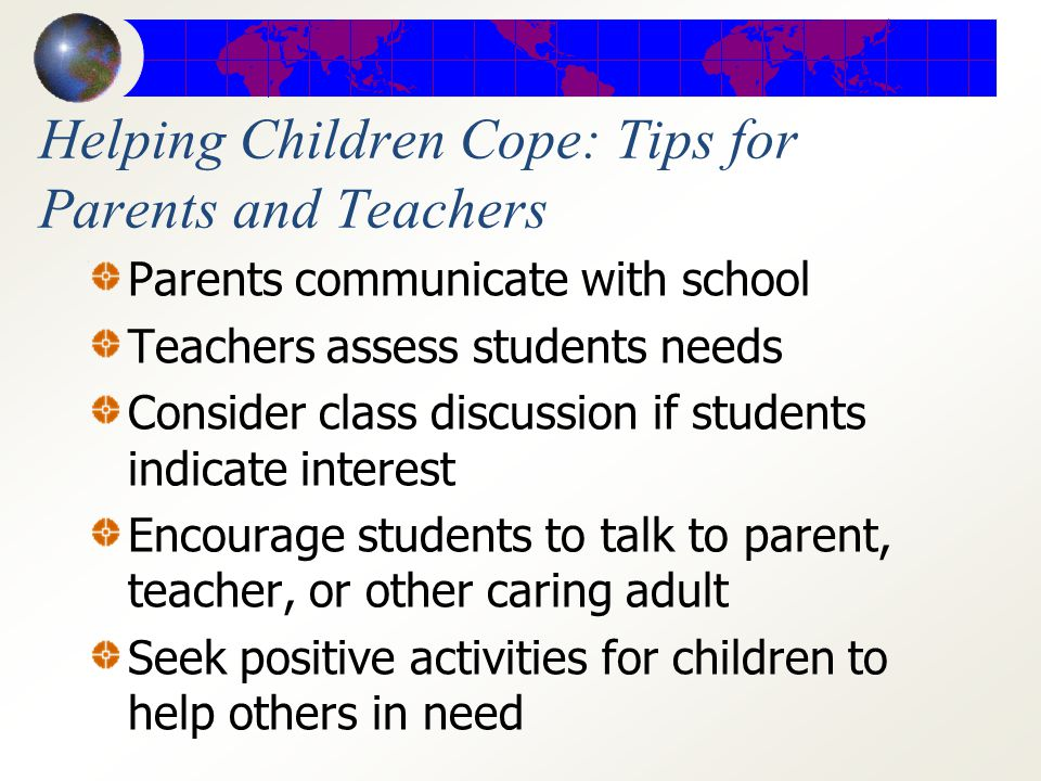 Helping Children Cope: Tips for Parents and Teachers Turn off/restrict television Prepare child for family changes Discuss what is occurring in age ap