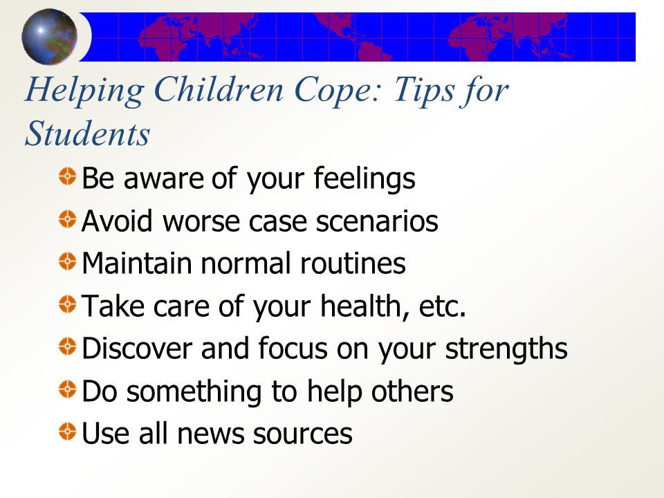 Helping Children Cope: Tips for Parents and Teachers Parents communicate with school Teachers assess students needs Consider class discussion if students indicate interest Encourage students to talk to parent, teacher, or other caring adult Seek positive activities for children to help others in need