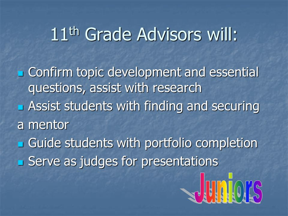 11 th Grade Advisors will: Confirm topic development and essential questions, assist with research Confirm topic development and essential questions, assist with research Assist students with finding and securing Assist students with finding and securing a mentor Guide students with portfolio completion Guide students with portfolio completion Serve as judges for presentations Serve as judges for presentations