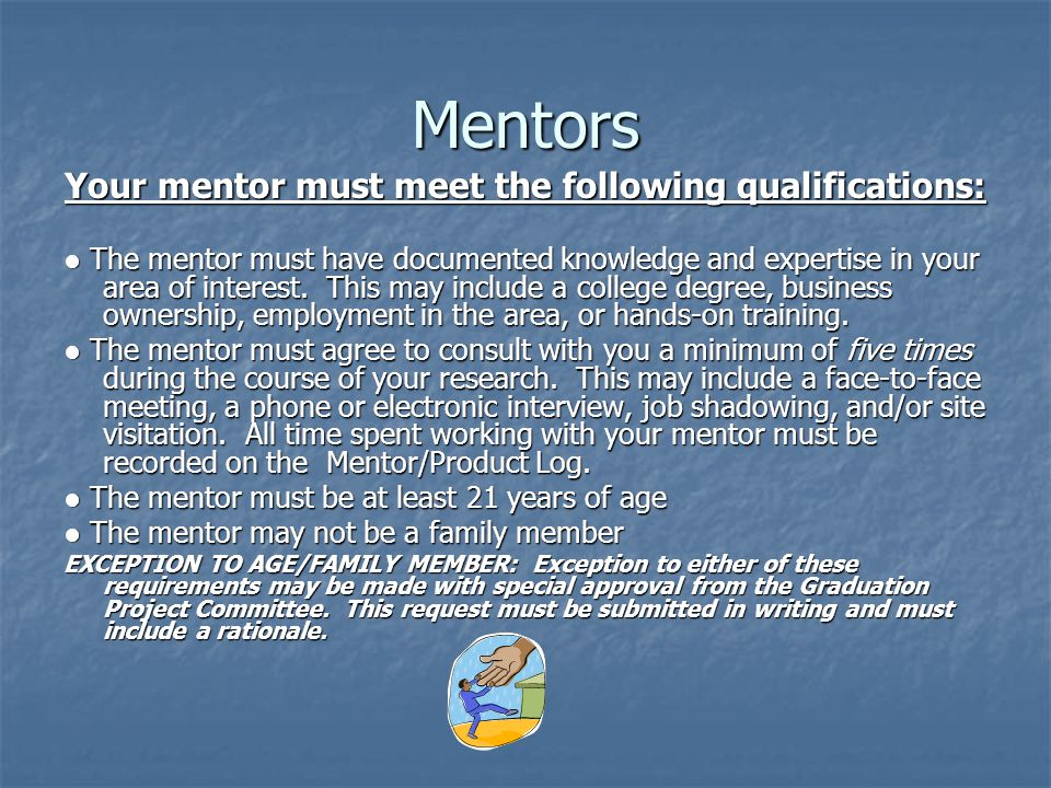 Mentors Your mentor must meet the following qualifications: ● The mentor must have documented knowledge and expertise in your area of interest.