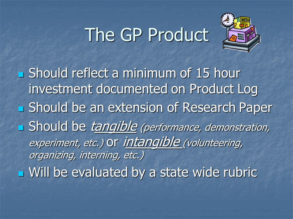 The GP Product Should reflect a minimum of 15 hour investment documented on Product Log Should reflect a minimum of 15 hour investment documented on Product Log Should be an extension of Research Paper Should be an extension of Research Paper Should be tangible (performance, demonstration, experiment, etc.) or intangible (volunteering, organizing, interning, etc.) Should be tangible (performance, demonstration, experiment, etc.) or intangible (volunteering, organizing, interning, etc.) Will be evaluated by a state wide rubric Will be evaluated by a state wide rubric