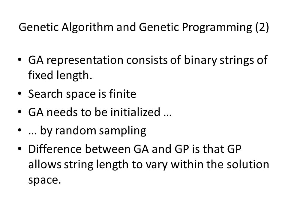 Genetic Algorithm and Genetic Programming (2) GA representation consists of binary strings of fixed length.