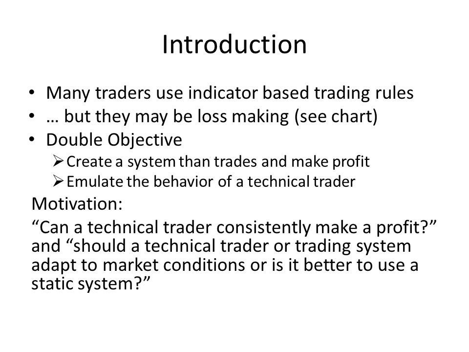 Introduction Many traders use indicator based trading rules … but they may be loss making (see chart) Double Objective  Create a system than trades and make profit  Emulate the behavior of a technical trader Motivation: Can a technical trader consistently make a profit and should a technical trader or trading system adapt to market conditions or is it better to use a static system